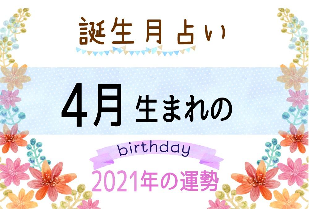 4月生まれの2021年(令和3年)の運勢【誕生月占い】