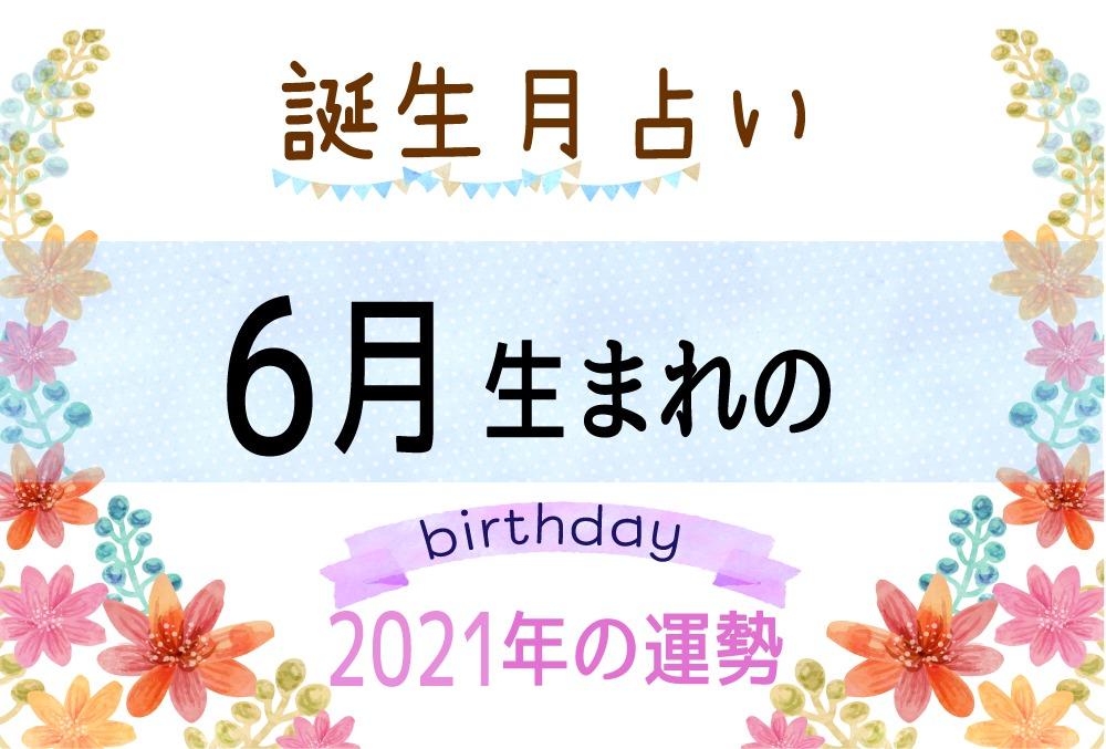 6月生まれの2021年(令和3年)の運勢【誕生月占い】